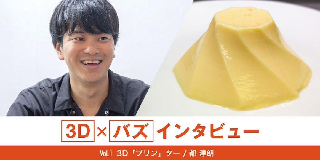 【編集・校正】3D×バズインタビュー! 3D「プリン」ター / 都 淳朗